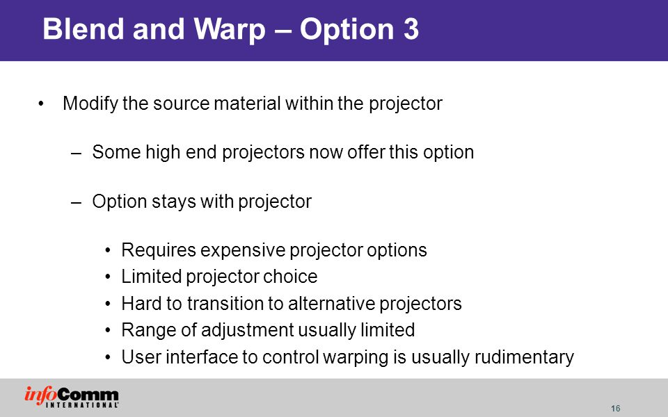 Blend and Warp – Option 3 Modify the source material within the projector. Some high end projectors now offer this option.