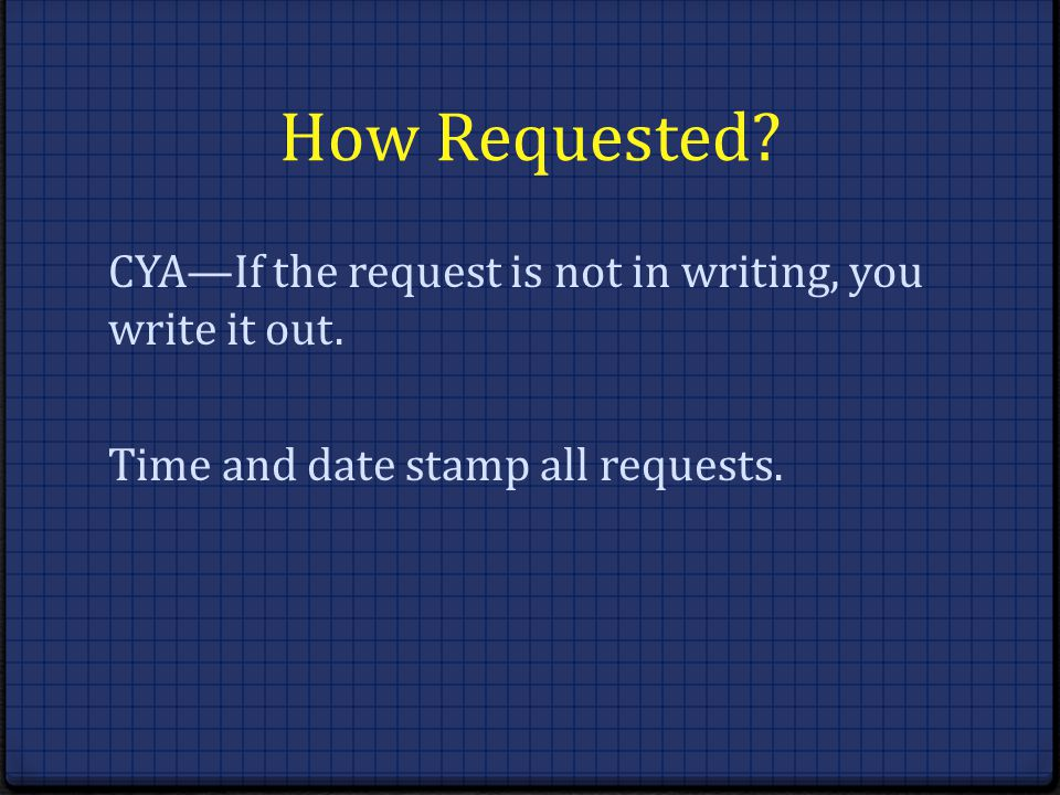 How Requested. CYA—If the request is not in writing, you write it out.