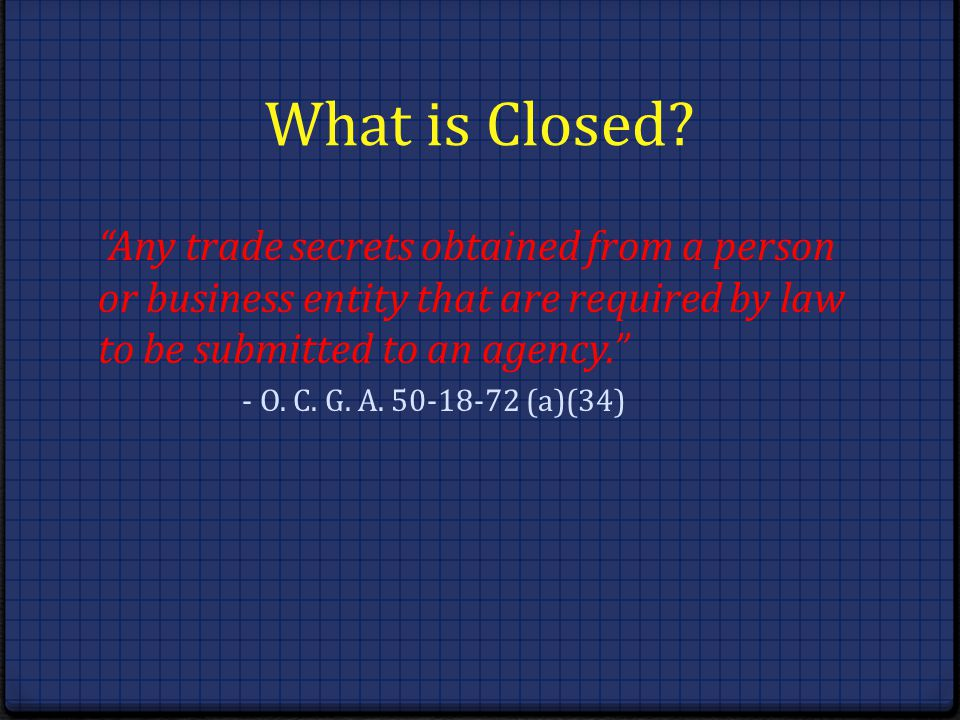 What is Closed Any trade secrets obtained from a person or business entity that are required by law to be submitted to an agency.