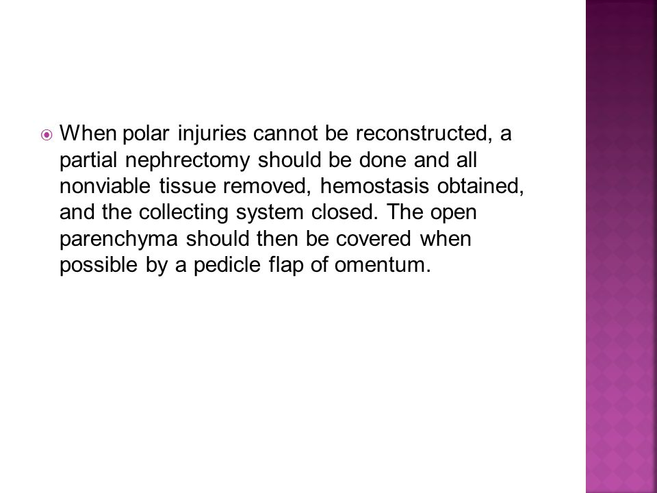 When polar injuries cannot be reconstructed, a partial nephrectomy should be done and all nonviable tissue removed, hemostasis obtained, and the collecting system closed.