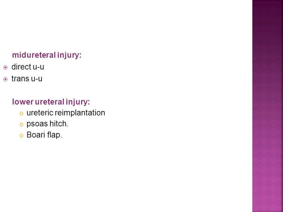 midureteral injury: direct u-u. trans u-u. lower ureteral injury: ureteric reimplantation. psoas hitch.