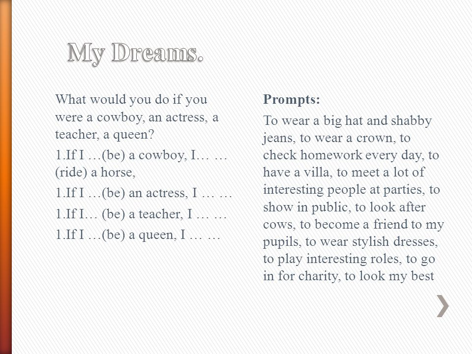 My Dreams. What would you do if you were a cowboy, an actress, a teacher, a queen 1.If I …(be) a cowboy, I… … (ride) a horse,