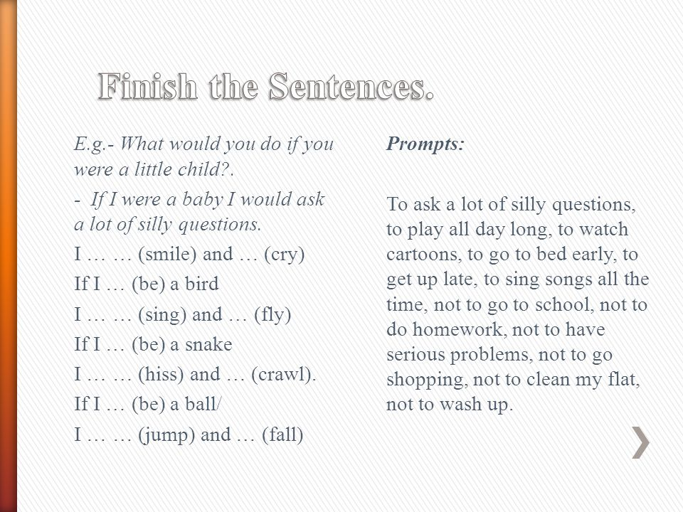 Finish the Sentences. E.g.- What would you do if you were a little child . - If I were a baby I would ask a lot of silly questions.