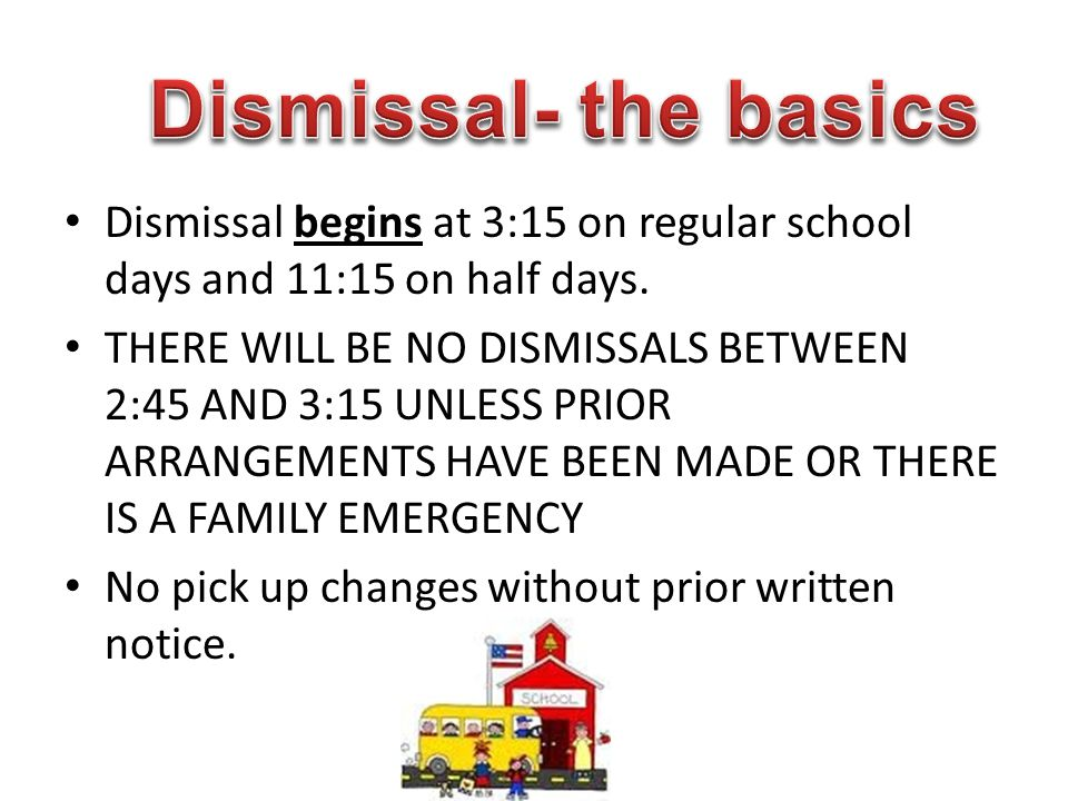 Dismissal- the basics Dismissal begins at 3:15 on regular school days and 11:15 on half days.