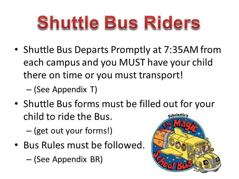 Shuttle Bus Riders Shuttle Bus Departs Promptly at 7:35AM from each campus and you MUST have your child there on time or you must transport!