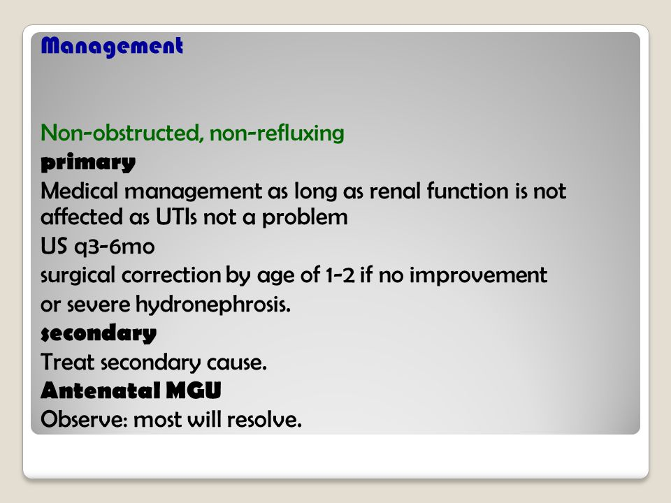 Management Non-obstructed, non-refluxing primary Medical management as long as renal function is not affected as UTIs not a problem US q3-6mo surgical correction by age of 1-2 if no improvement or severe hydronephrosis.