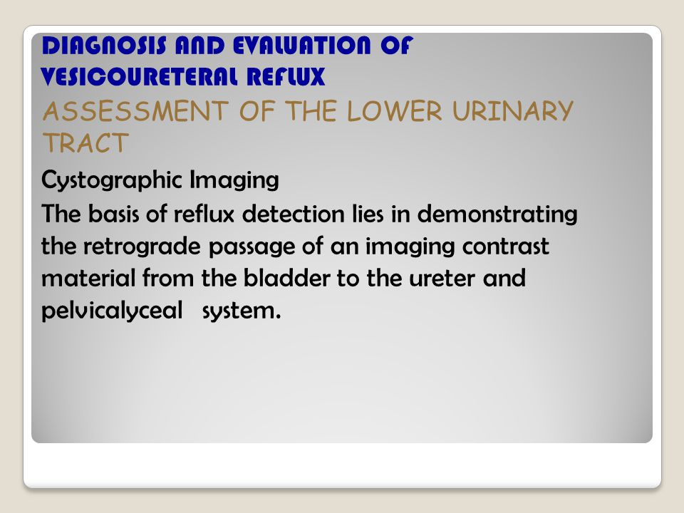 DIAGNOSIS AND EVALUATION OF VESICOURETERAL REFLUX ASSESSMENT OF THE LOWER URINARY TRACT Cystographic Imaging The basis of reflux detection lies in demonstrating the retrograde passage of an imaging contrast material from the bladder to the ureter and pelvicalyceal system.