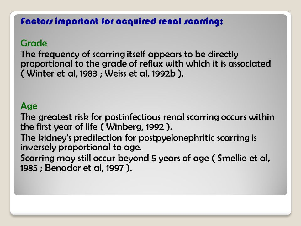 Factors important for acquired renal scarring; Grade The frequency of scarring itself appears to be directly proportional to the grade of reflux with which it is associated ( Winter et al, 1983 ; Weiss et al, 1992b ).