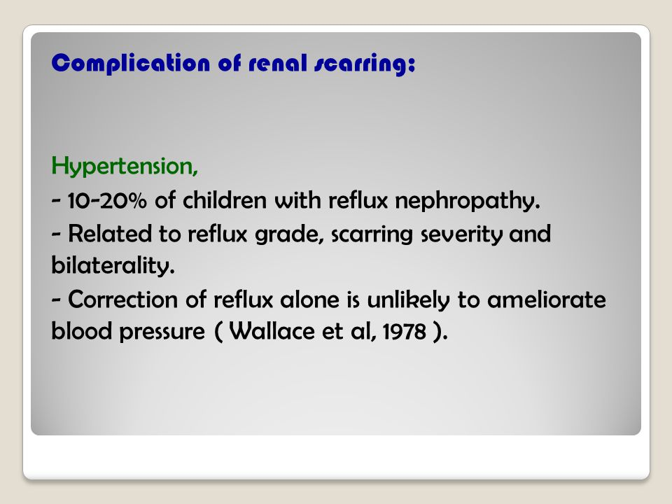 Complication of renal scarring; Hypertension, - 10-20% of children with reflux nephropathy.