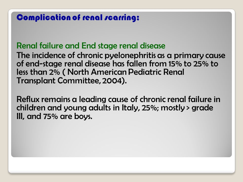 Complication of renal scarring; Renal failure and End stage renal disease The incidence of chronic pyelonephritis as a primary cause of end-stage renal disease has fallen from 15% to 25% to less than 2% ( North American Pediatric Renal Transplant Committee, 2004).
