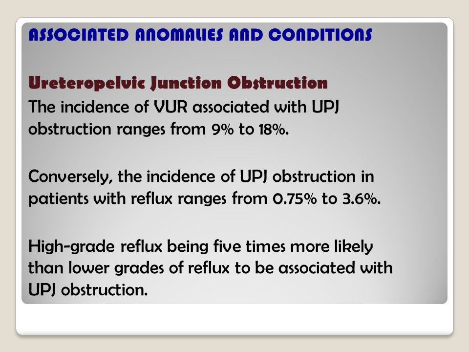 ASSOCIATED ANOMALIES AND CONDITIONS Ureteropelvic Junction Obstruction The incidence of VUR associated with UPJ obstruction ranges from 9% to 18%.