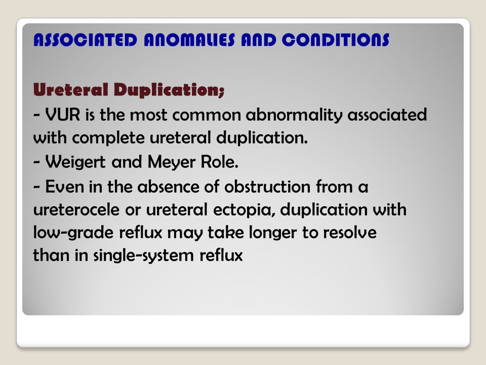 ASSOCIATED ANOMALIES AND CONDITIONS Ureteral Duplication; - VUR is the most common abnormality associated with complete ureteral duplication.