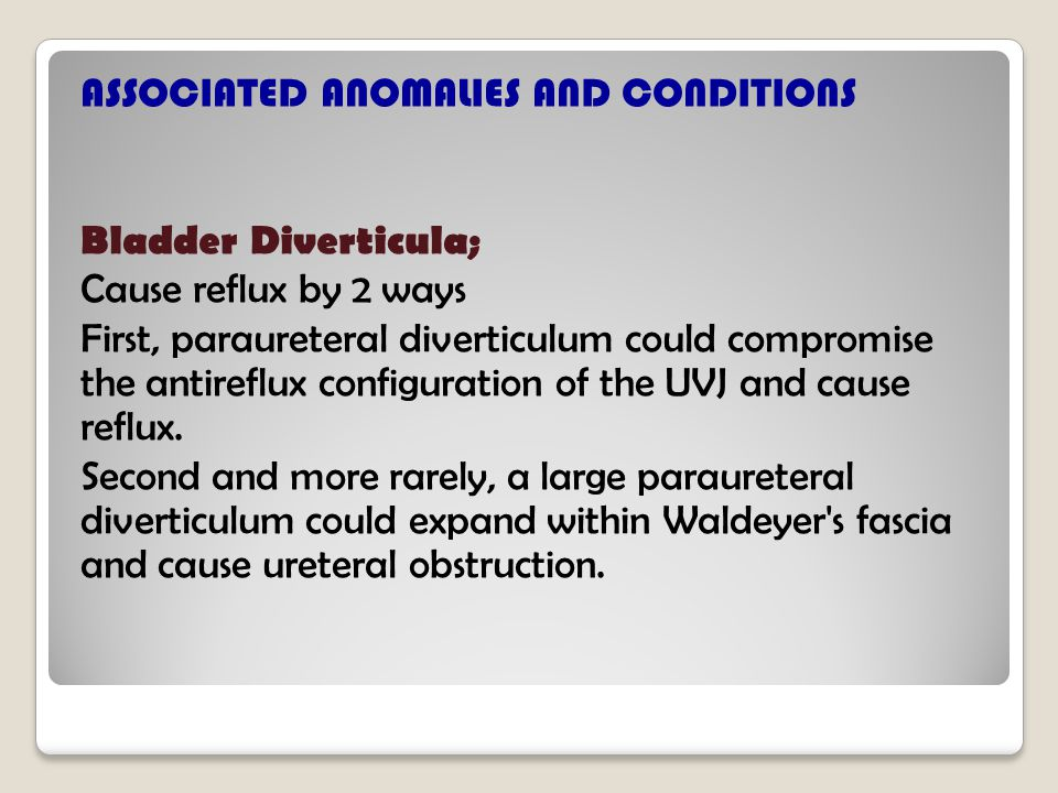 ASSOCIATED ANOMALIES AND CONDITIONS Bladder Diverticula; Cause reflux by 2 ways First, paraureteral diverticulum could compromise the antireflux configuration of the UVJ and cause reflux.