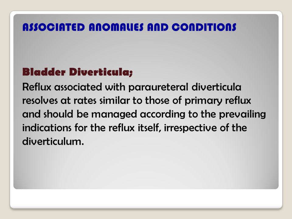 ASSOCIATED ANOMALIES AND CONDITIONS Bladder Diverticula; Reflux associated with paraureteral diverticula resolves at rates similar to those of primary reflux and should be managed according to the prevailing indications for the reflux itself, irrespective of the diverticulum.