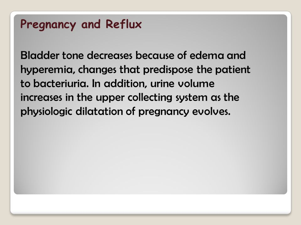 Pregnancy and Reflux Bladder tone decreases because of edema and hyperemia, changes that predispose the patient to bacteriuria.