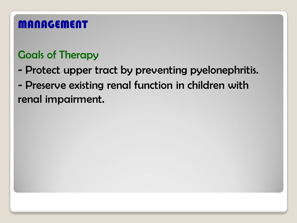MANAGEMENT Goals of Therapy - Protect upper tract by preventing pyelonephritis.