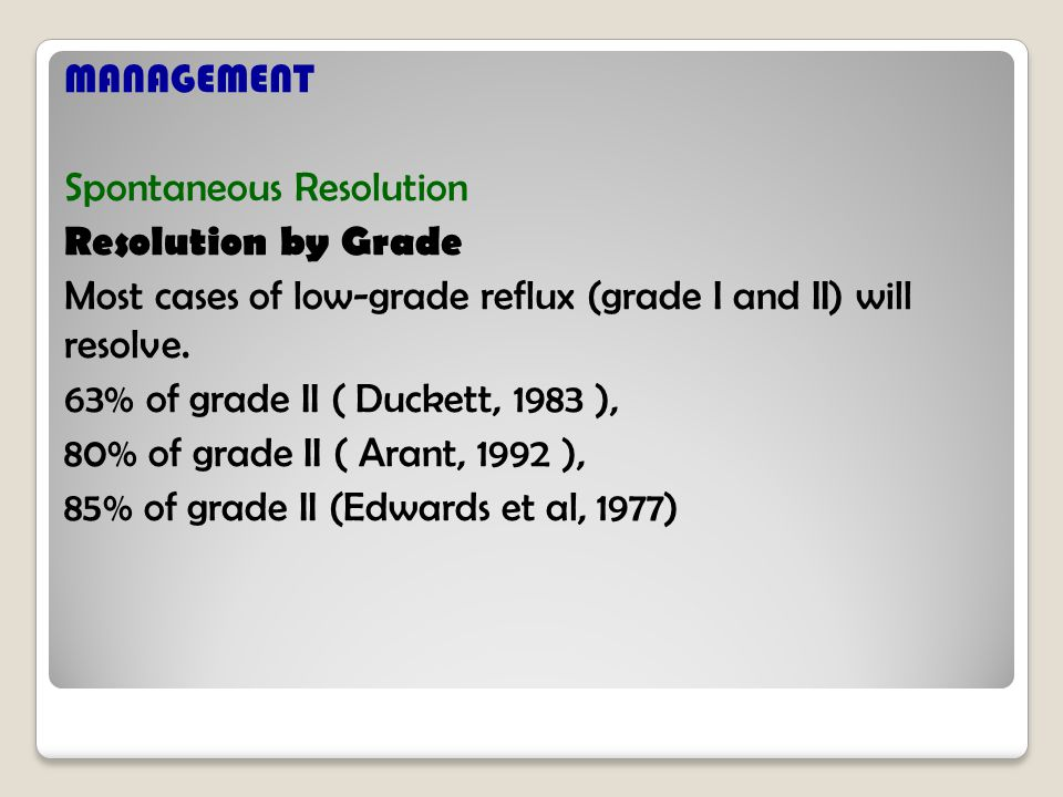 MANAGEMENT Spontaneous Resolution Resolution by Grade Most cases of low-grade reflux (grade I and II) will resolve.