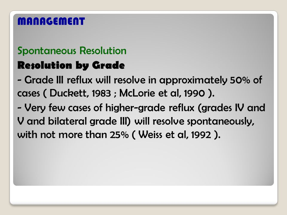 MANAGEMENT Spontaneous Resolution Resolution by Grade - Grade III reflux will resolve in approximately 50% of cases ( Duckett, 1983 ; McLorie et al, 1990 ).