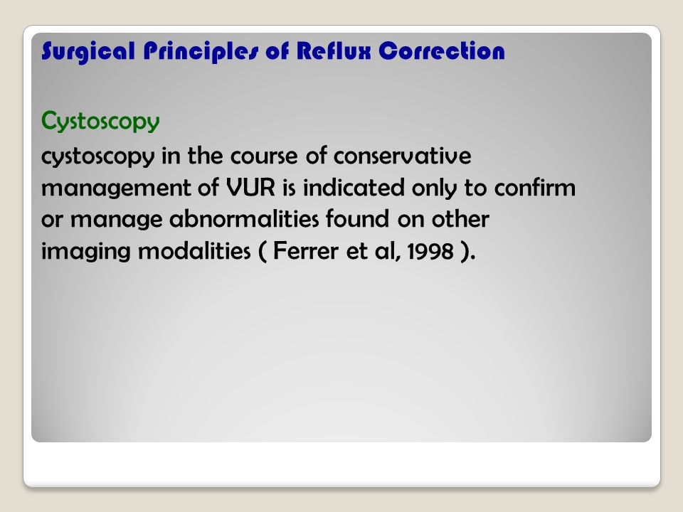 Surgical Principles of Reflux Correction Cystoscopy cystoscopy in the course of conservative management of VUR is indicated only to confirm or manage abnormalities found on other imaging modalities ( Ferrer et al, 1998 ).