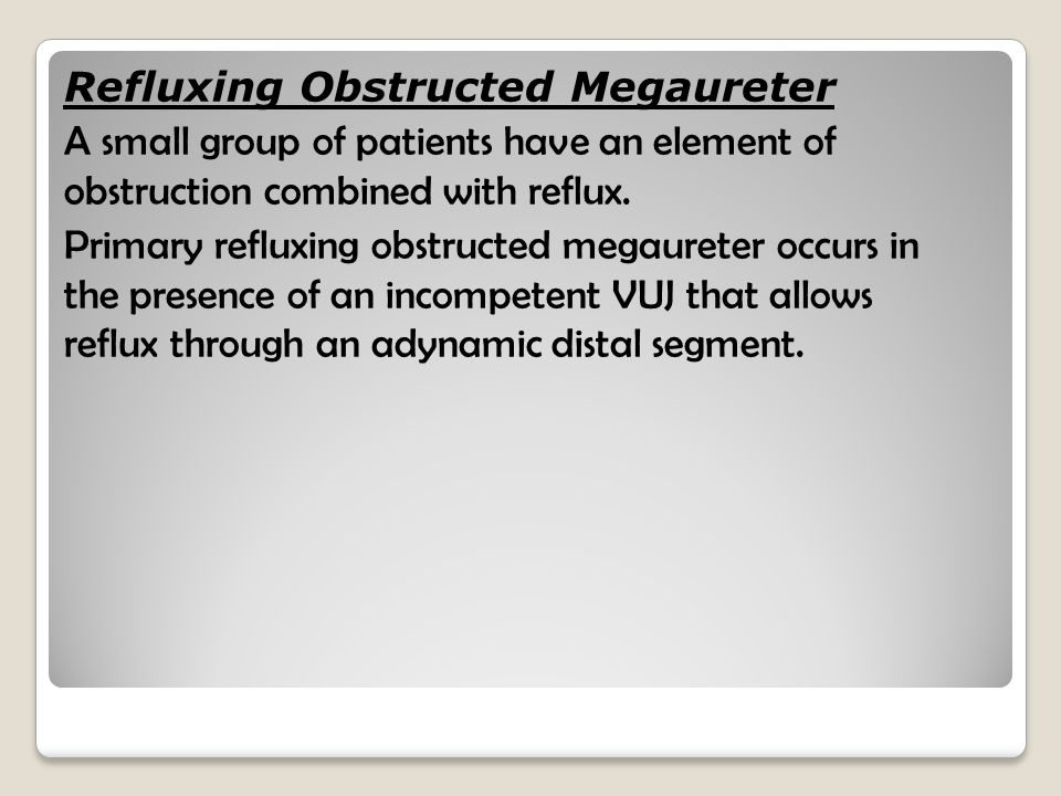Refluxing Obstructed Megaureter A small group of patients have an element of obstruction combined with reflux.