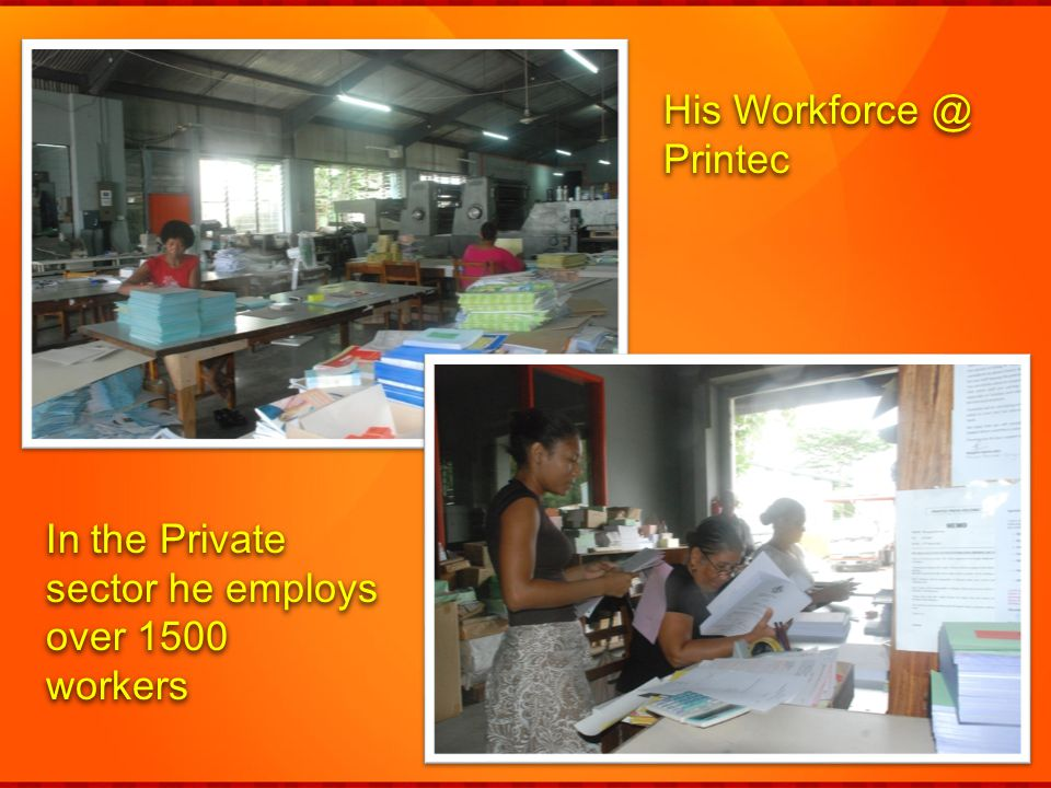 His Workforce @ Printec In the Private sector he employs over 1500 workers