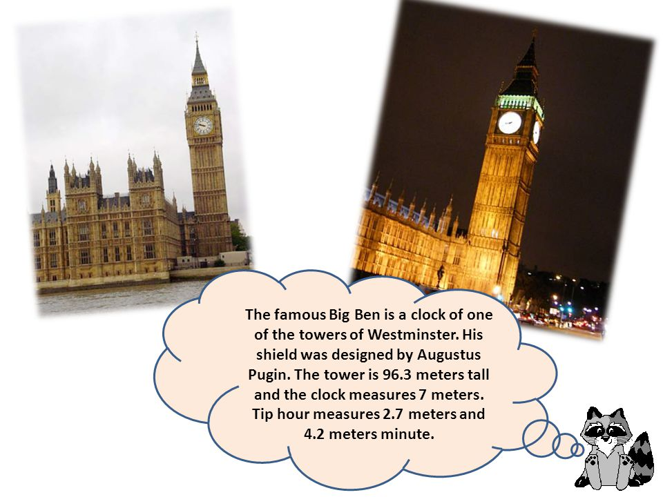 The famous Big Ben is a clock of one of the towers of Westminster