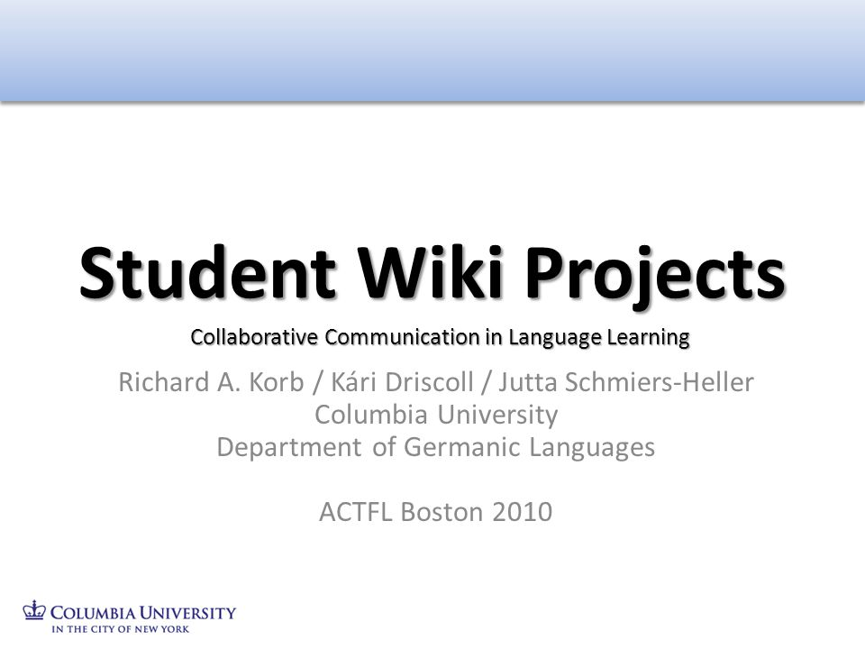 Student Wiki Projects Collaborative Communication in Language Learning. Richard A. Korb / Kári Driscoll / Jutta Schmiers-Heller.