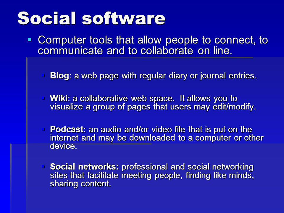 Social software Computer tools that allow people to connect, to communicate and to collaborate on line.