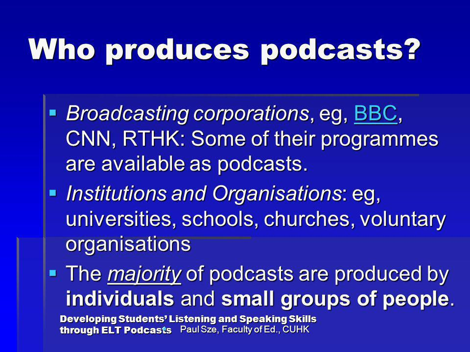 Who produces podcasts Broadcasting corporations, eg, BBC, CNN, RTHK: Some of their programmes are available as podcasts.