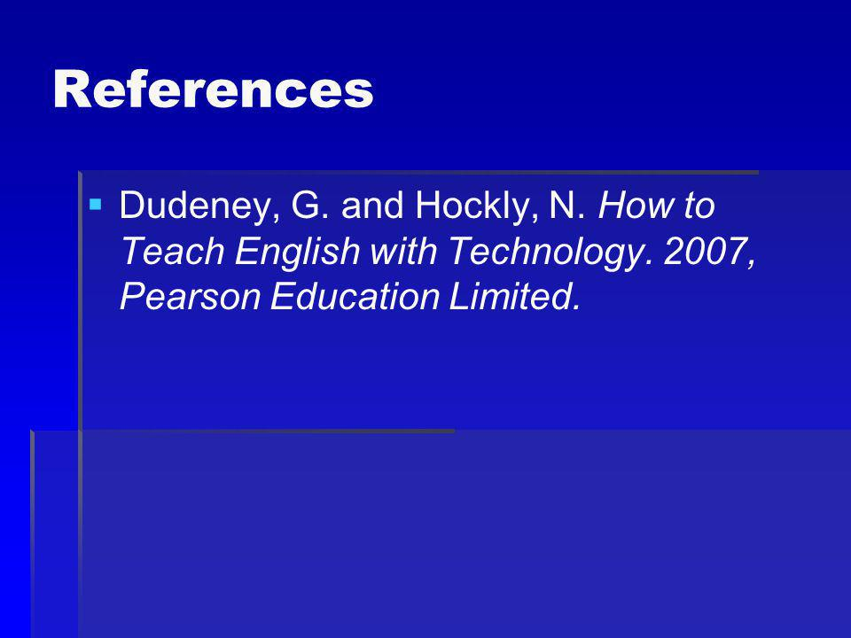 References Dudeney, G. and Hockly, N. How to Teach English with Technology.