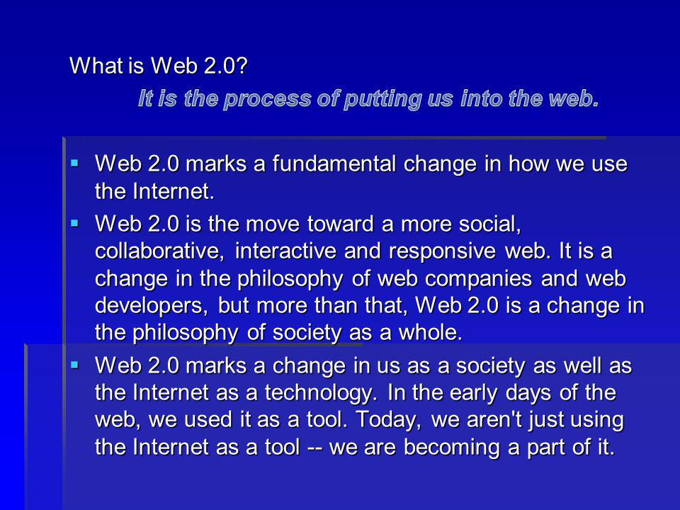 What is Web 2.0 It is the process of putting us into the web. Web 2.0 marks a fundamental change in how we use the Internet.