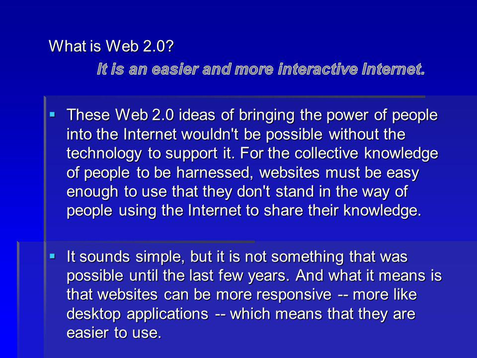 What is Web 2.0 It is an easier and more interactive Internet.