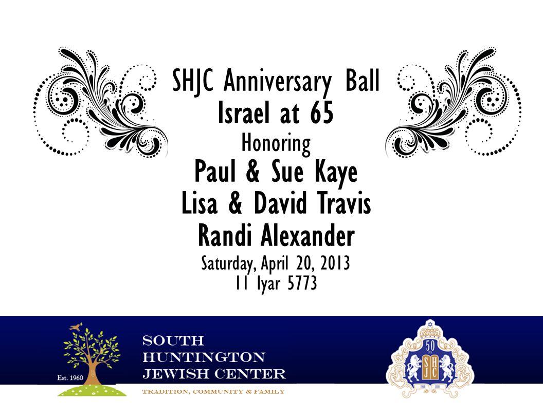 SHJC Anniversary Ball Israel at 65 Honoring Paul & Sue Kaye Lisa & David Travis Randi Alexander Saturday, April 20, 2013 11 Iyar 5773
