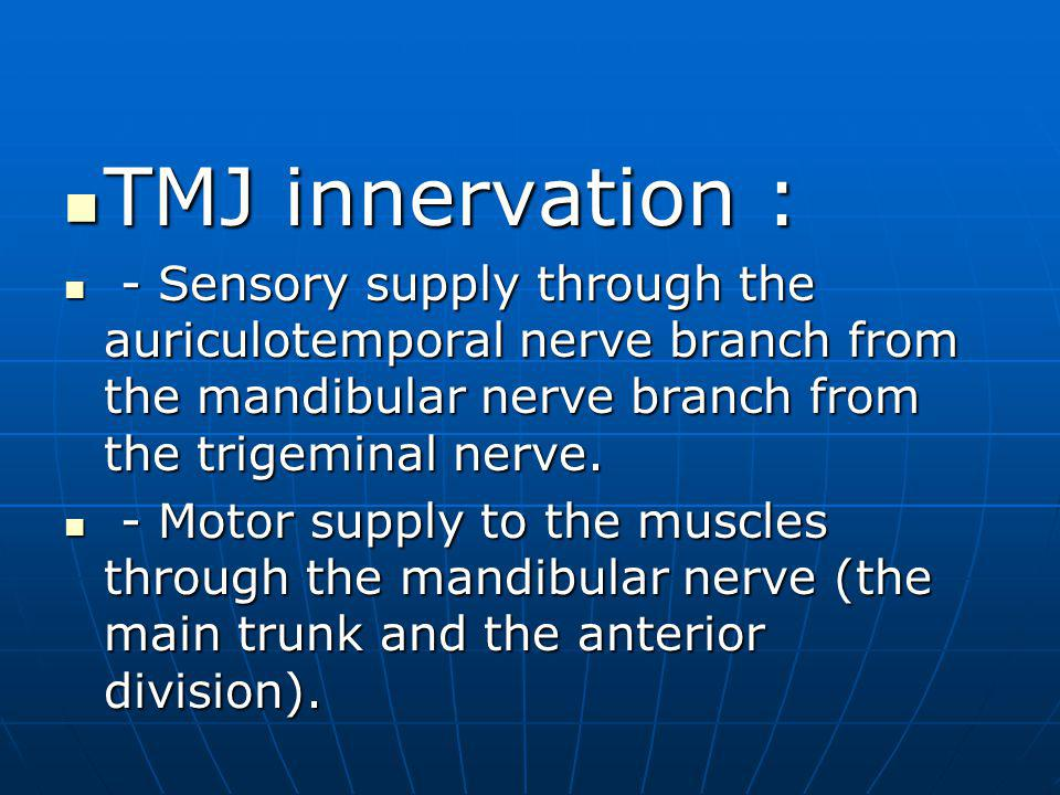 TMJ innervation : - Sensory supply through the auriculotemporal nerve branch from the mandibular nerve branch from the trigeminal nerve.
