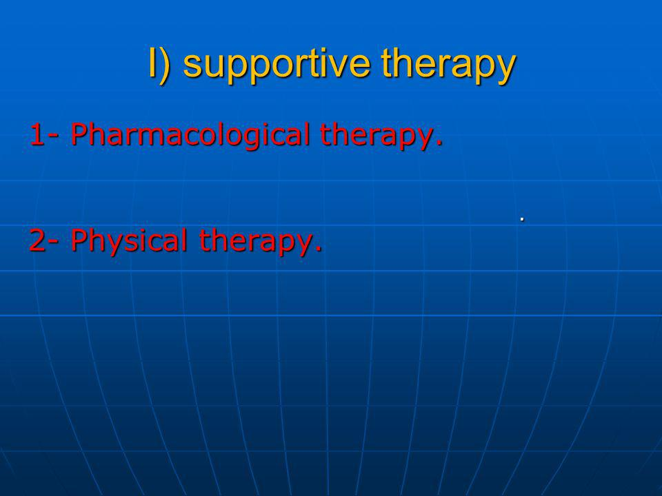I) supportive therapy 1- Pharmacological therapy. 2- Physical therapy.