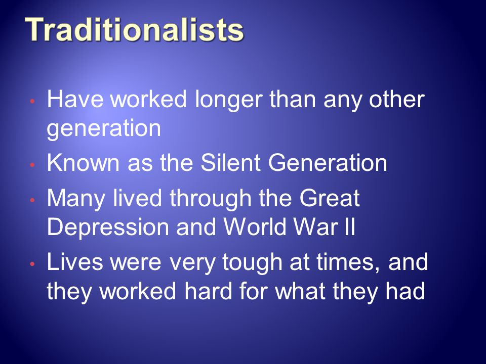 Traditionalists Have worked longer than any other generation