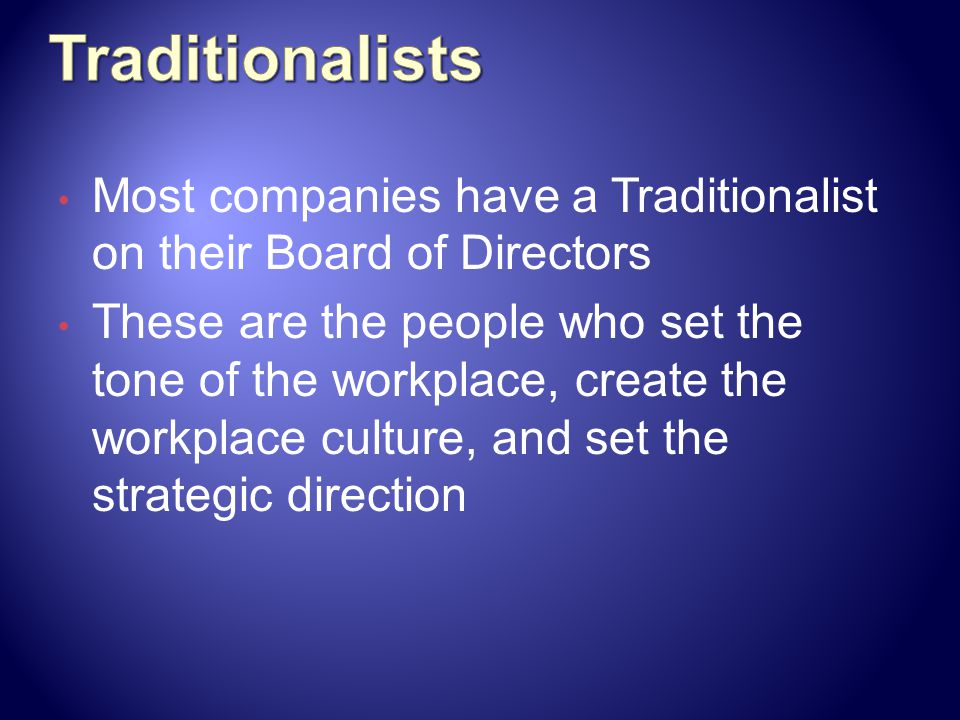 Traditionalists Most companies have a Traditionalist on their Board of Directors.