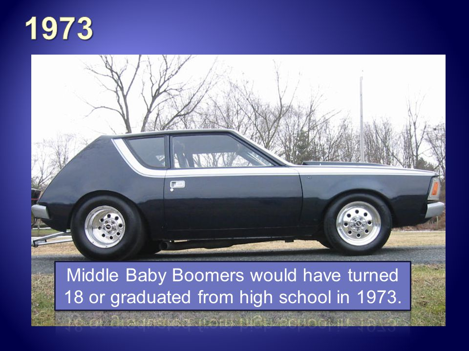 1973 Middle Baby Boomers would have turned 18 or graduated from high school in 1973.