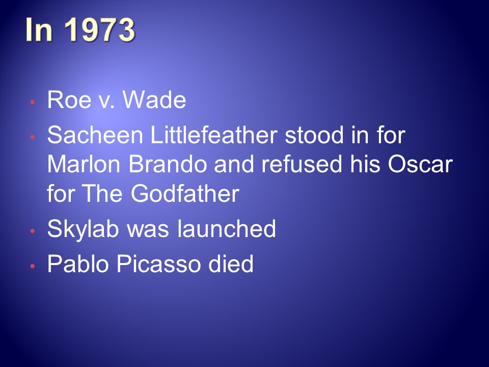 In 1973 Roe v. Wade. Sacheen Littlefeather stood in for Marlon Brando and refused his Oscar for The Godfather.