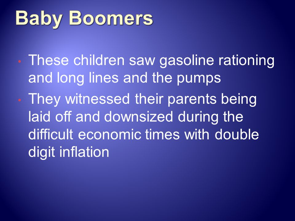 Baby Boomers These children saw gasoline rationing and long lines and the pumps.