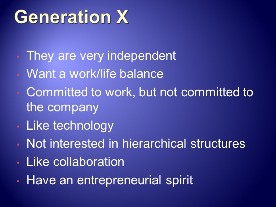 Generation X They are very independent Want a work/life balance