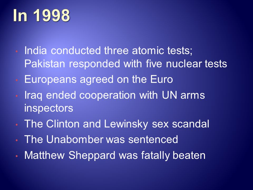 In 1998 India conducted three atomic tests; Pakistan responded with five nuclear tests. Europeans agreed on the Euro.