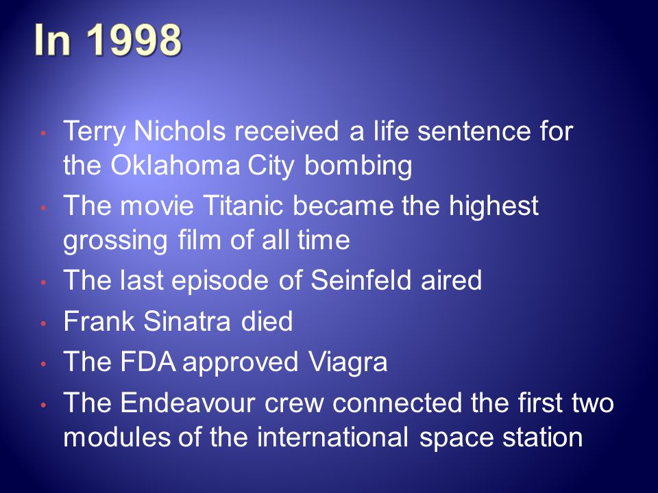 In 1998 Terry Nichols received a life sentence for the Oklahoma City bombing. The movie Titanic became the highest grossing film of all time.