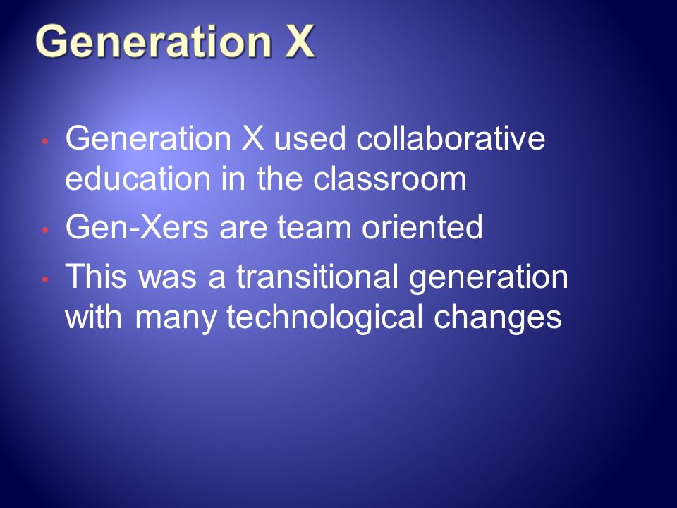 Generation X Generation X used collaborative education in the classroom. Gen-Xers are team oriented.