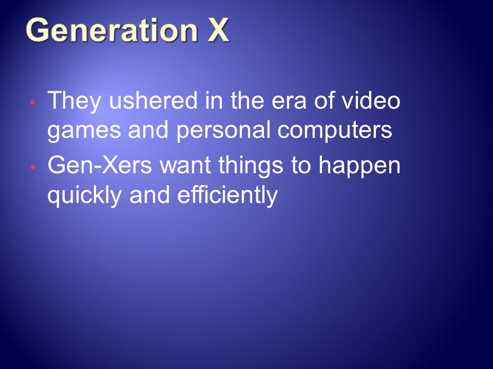 Generation X They ushered in the era of video games and personal computers. Gen-Xers want things to happen quickly and efficiently.