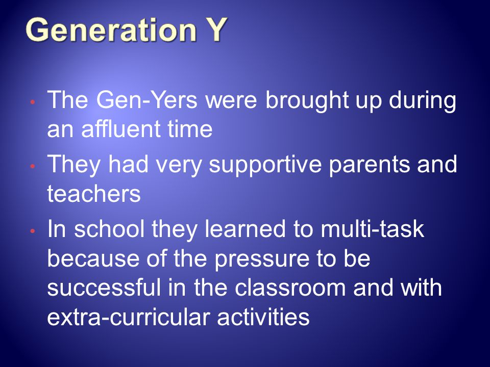 Generation Y The Gen-Yers were brought up during an affluent time