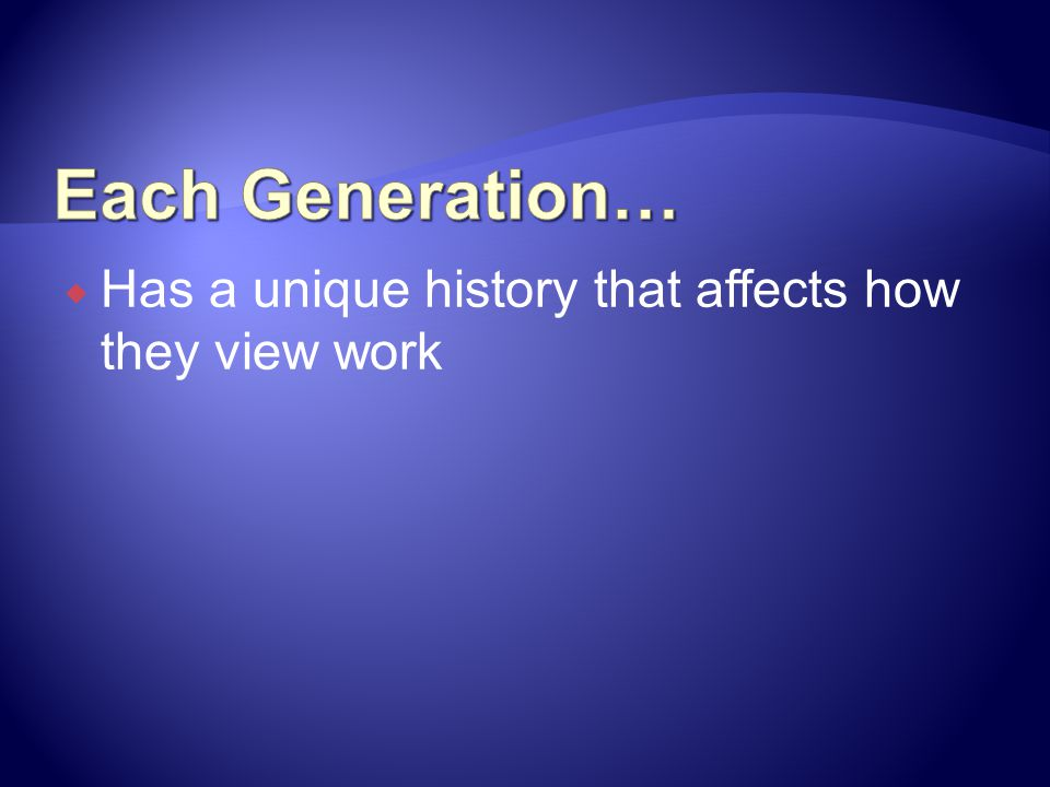Each Generation… Has a unique history that affects how they view work