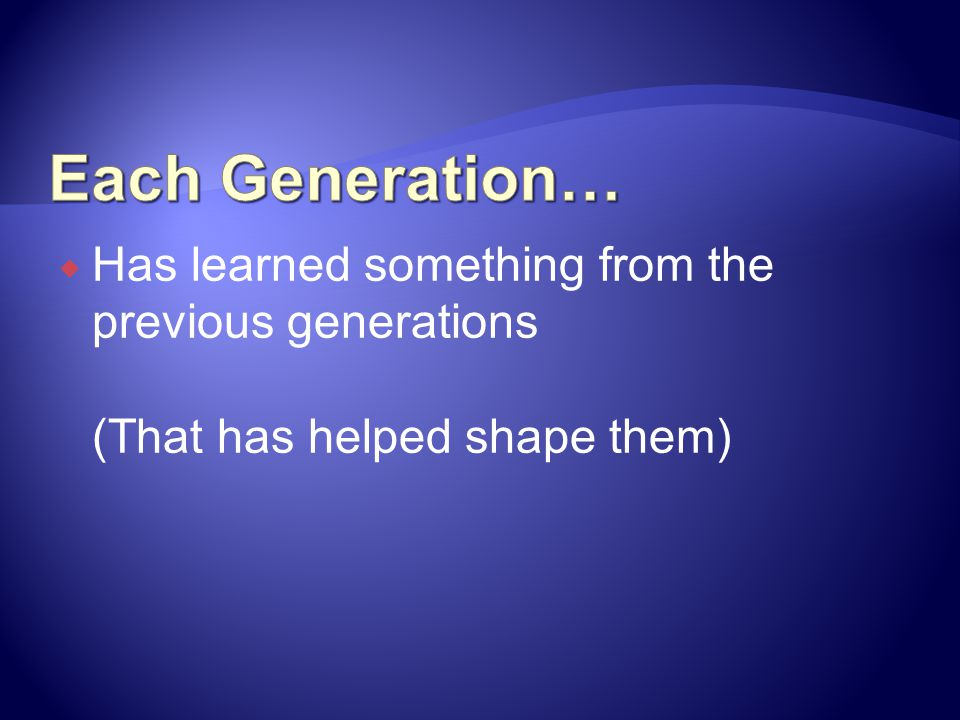 Each Generation… Has learned something from the previous generations (That has helped shape them)