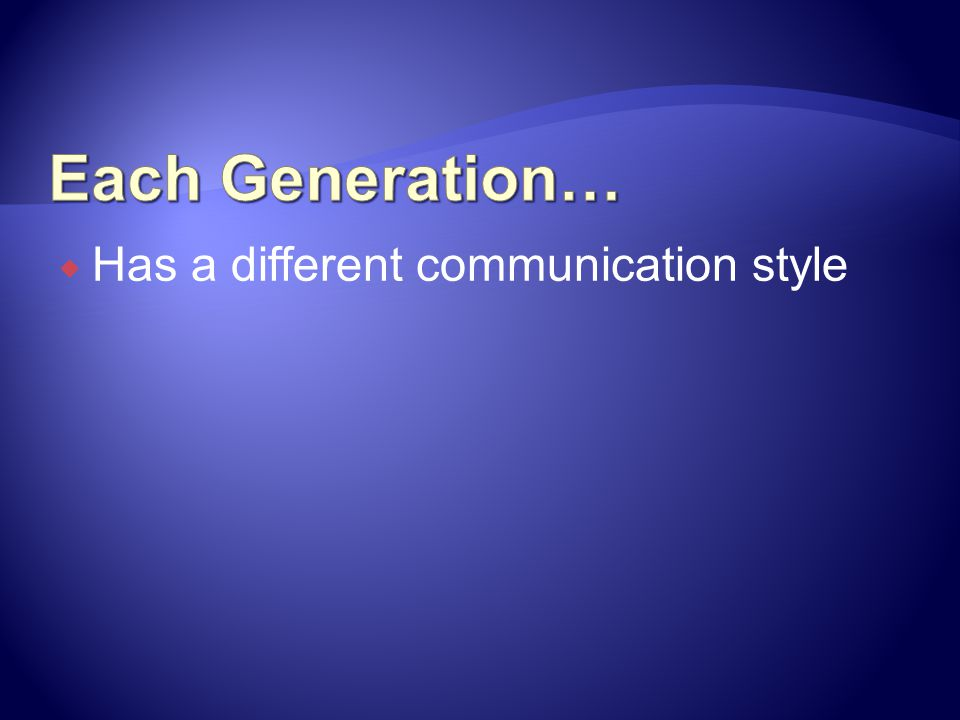 Each Generation… Has a different communication style
