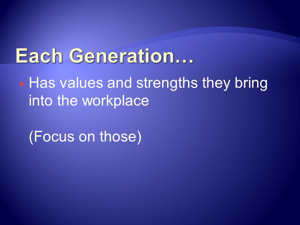 Each Generation… Has values and strengths they bring into the workplace (Focus on those)